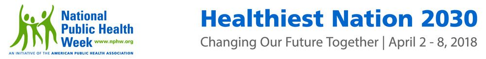 National Public Health Week: Healthiest Nation 2030 | Changing Our Future Together | April 2 - 8, 2018